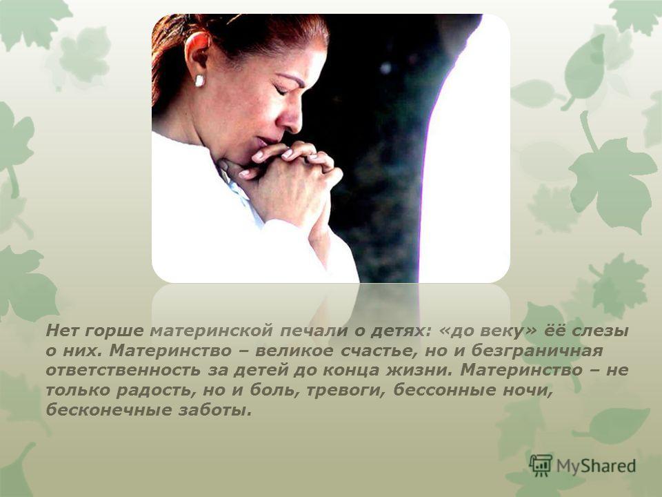 Нет горше материнской печали о детях: «до веку» ёё слезы о них. Материнство – великое счастье, но и безграничная ответственность за детей до конца жизни. Материнство – не только радость, но и боль, тревоги, бессонные ночи, бесконечные заботы.