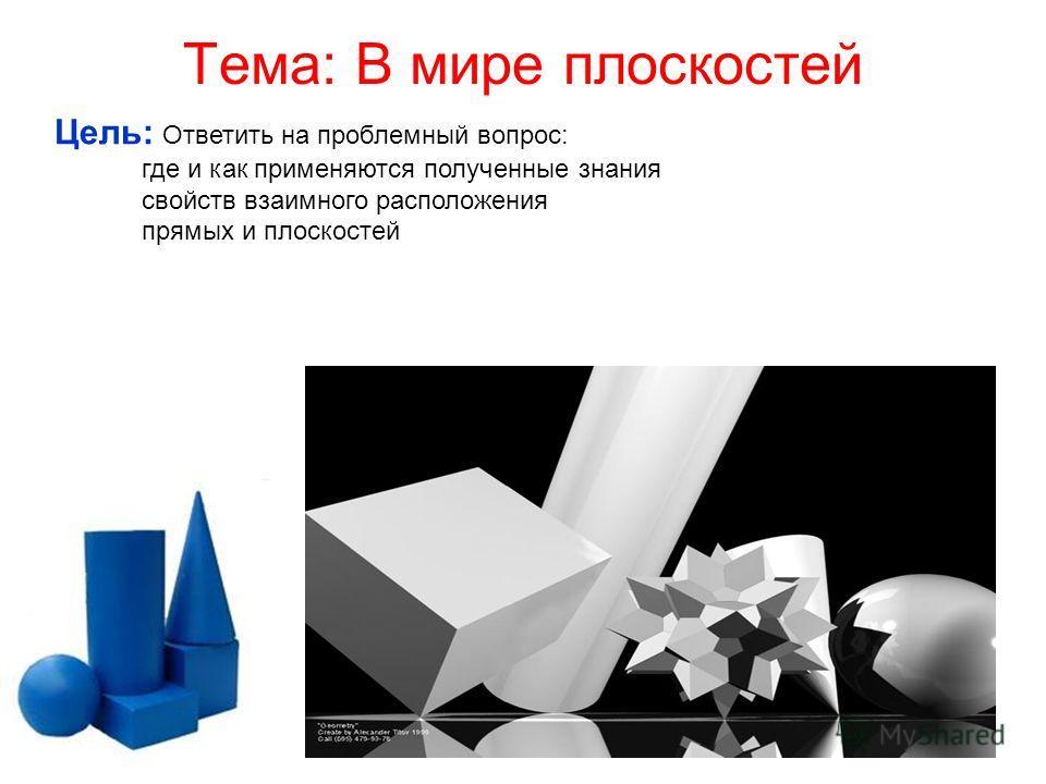 Тема: В мире плоскостей Цель: Ответить на проблемный вопрос: где и как применяются полученные знания свойств взаимного расположения прямых и плоскостей