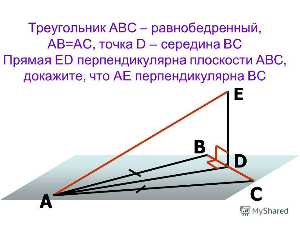 Треугольник АВС – равнобедренный, АВ=АС, точка D – середина ВС Прямая ED перпендикулярна плоскости АВС, докажите, что АЕ перпендикулярна ВС А В С D Е