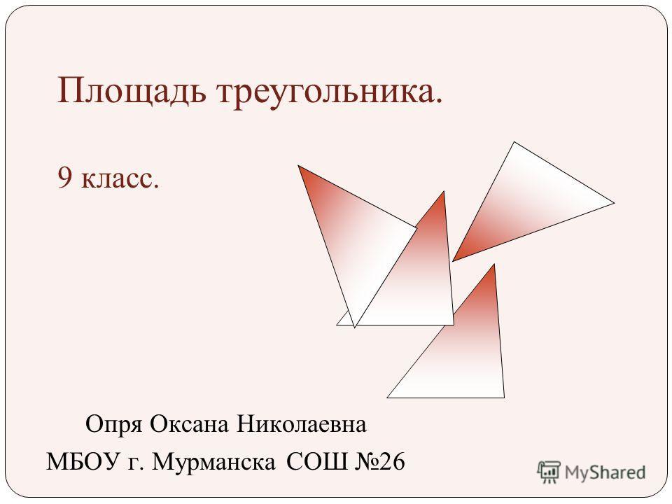Площадь треугольника. 9 класс. Опря Оксана Николаевна МБОУ г. Мурманска СОШ 26