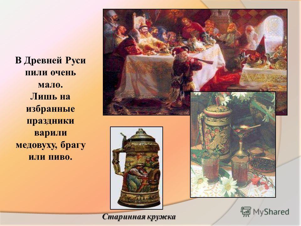 В Древней Руси пили очень мало. Лишь на избранные праздники варили медовуху, брагу или пиво. Старинная кружка