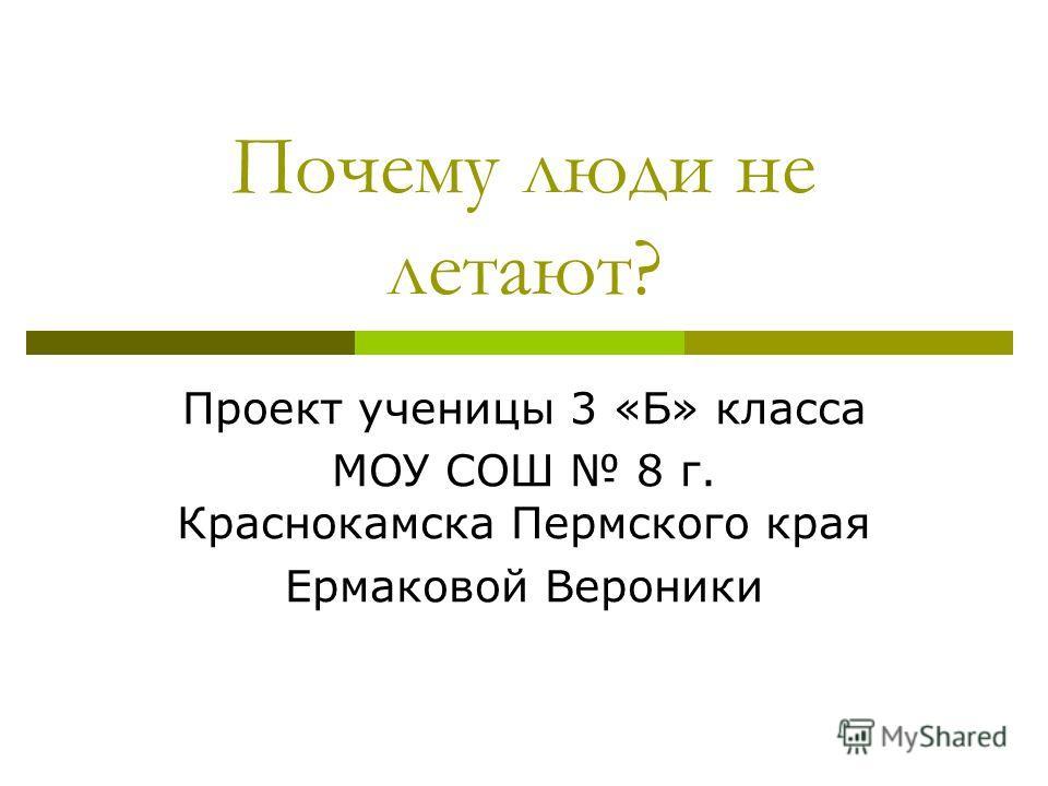Почему люди не летают? Проект ученицы 3 «Б» класса МОУ СОШ 8 г. Краснокамска Пермского края Ермаковой Вероники