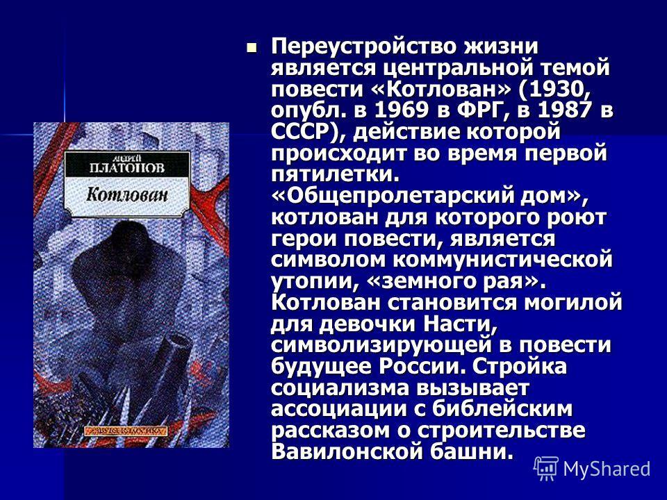 Переустройство жизни является центральной темой повести «Котлован» (1930, опубл. в 1969 в ФРГ, в 1987 в СССР), действие которой происходит во время первой пятилетки. «Общепролетарский дом», котлован для которого роют герои повести, является символом