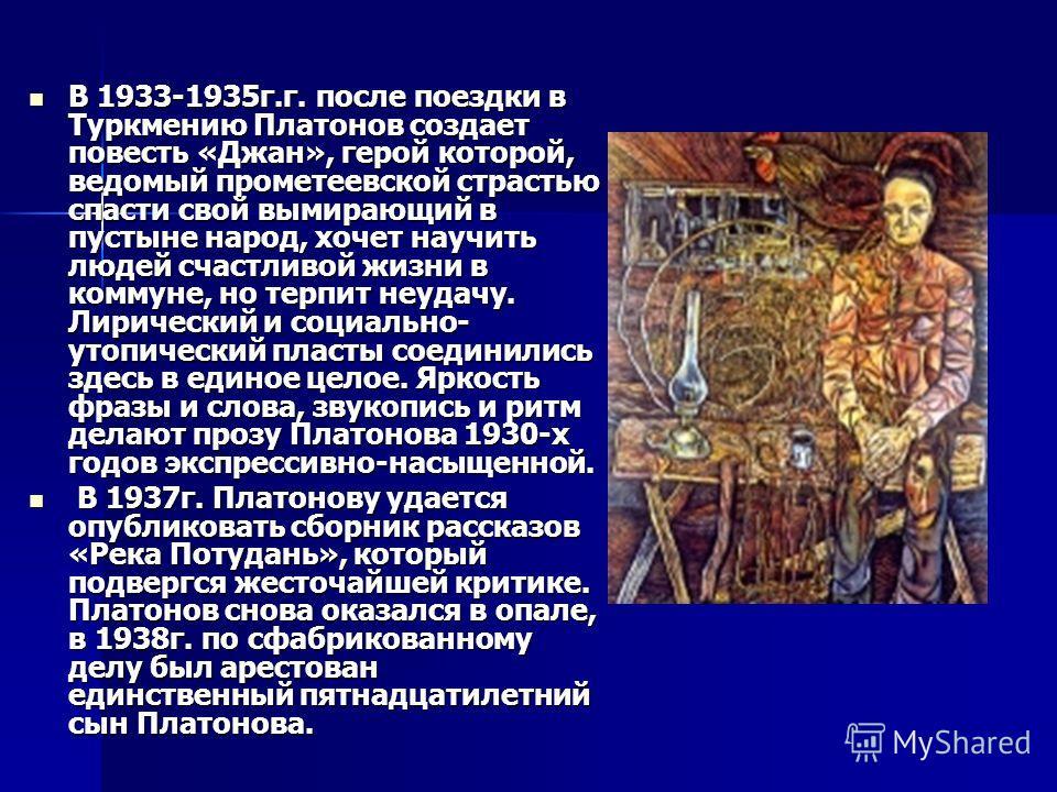 В 1933-1935г.г. после поездки в Туркмению Платонов создает повесть «Джан», герой которой, ведомый прометеевской страстью спасти свой вымирающий в пустыне народ, хочет научить людей счастливой жизни в коммуне, но терпит неудачу. Лирический и социально