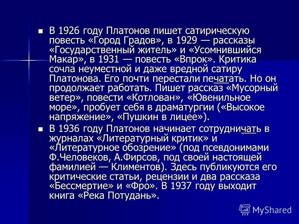 В 1926 году Платонов пишет сатирическую повесть «Город Градов», в 1929 рассказы «Государственный житель» и «Усомнившийся Макар», в 1931 повесть «Впрок». Критика сочла неуместной и даже вредной сатиру Платонова. Его почти перестали печатать. Но он про