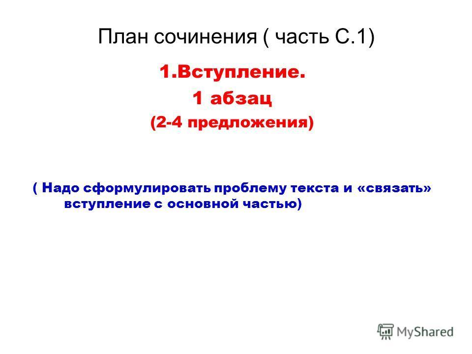 План сочинения ( часть С.1) 1.Вступление. 1 абзац (2-4 предложения) ( Надо сформулировать проблему текста и «связать» вступление с основной частью)