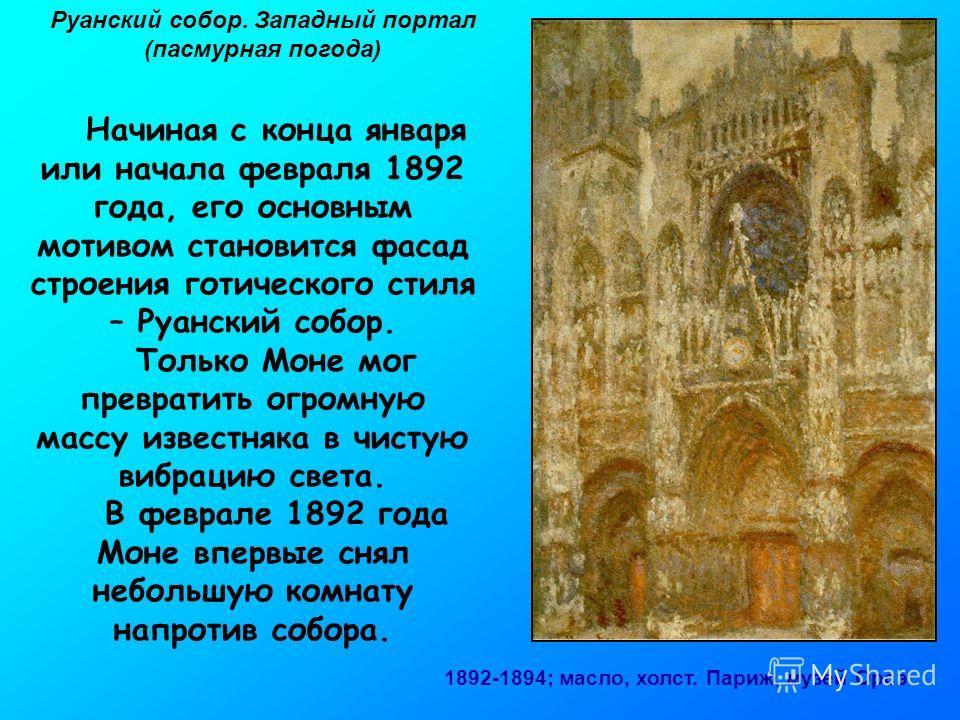 Руанский собор. Западный портал (пасмурная погода) 1892-1894; масло, холст. Париж, музей Орсэ Начиная с конца января или начала февраля 1892 года, его основным мотивом становится фасад строения готического стиля – Руанский собор. Только Моне мог прев