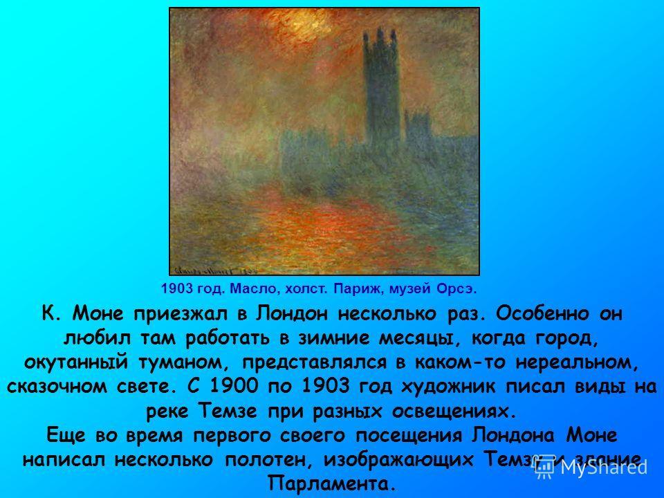 1903 год. Масло, холст. Париж, музей Орсэ. К. Моне приезжал в Лондон несколько раз. Особенно он любил там работать в зимние месяцы, когда город, окутанный туманом, представлялся в каком-то нереальном, сказочном свете. С 1900 по 1903 год художник писа