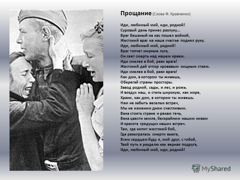 Прощание (Слова Ф. Кравченко) Иди, любимый мой, иди, родной! Суровый день принес разлуку... Враг бешеный на нас пошел войной, Жестокий враг на наше счастье поднял руку. Иди, любимый мой, родной! Враг топчет мирные луга, Он сеет смерть над нашем краем