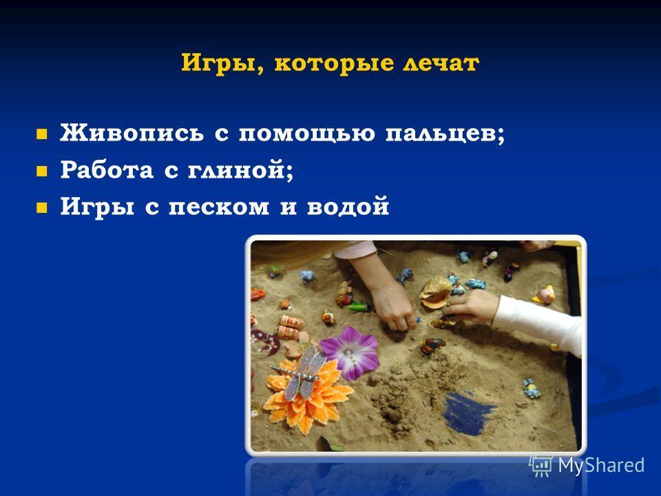 Игры, которые лечат Живопись с помощью пальцев; Работа с глиной; Игры с песком и водой