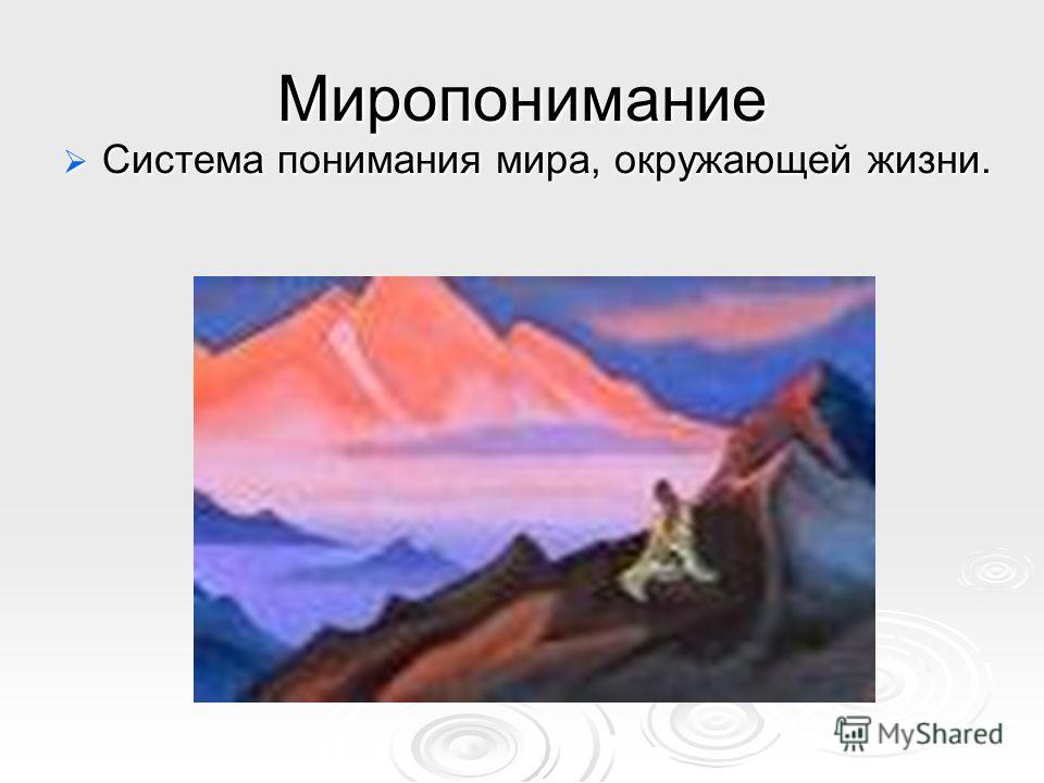 Миропонимание Система понимания мира, окружающей жизни. Система понимания мира, окружающей жизни.