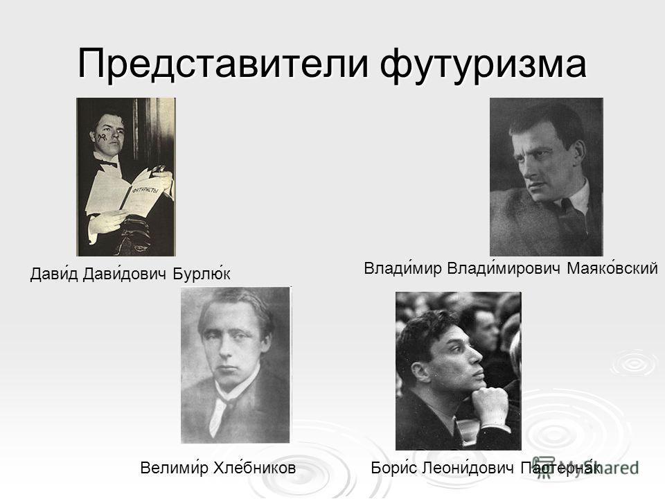 Представители футуризма Дави́д Дави́дович Бурлю́к Влади́мир Влади́мирович Маяко́вский Велими́р Хле́бниковБори́с Леони́дович Пастерна́к