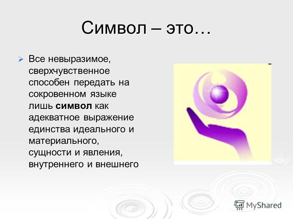 Символ – это… Все невыразимое, сверхчувственное способен передать на сокровенном языке лишь символ как адекватное выражение единства идеального и материального, сущности и явления, внутреннего и внешнего Все невыразимое, сверхчувственное способен пер