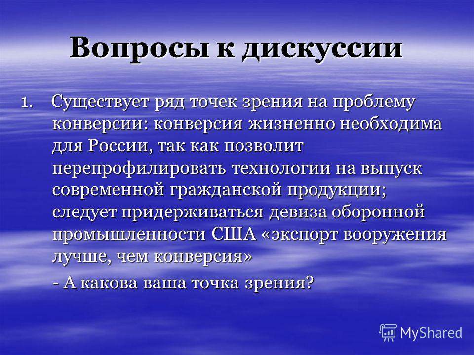 Вопросы к дискуссии 1. Существует ряд точек зрения на проблему конверсии: конверсия жизненно необходима для России, так как позволит перепрофилировать технологии на выпуск современной гражданской продукции; следует придерживаться девиза оборонной про