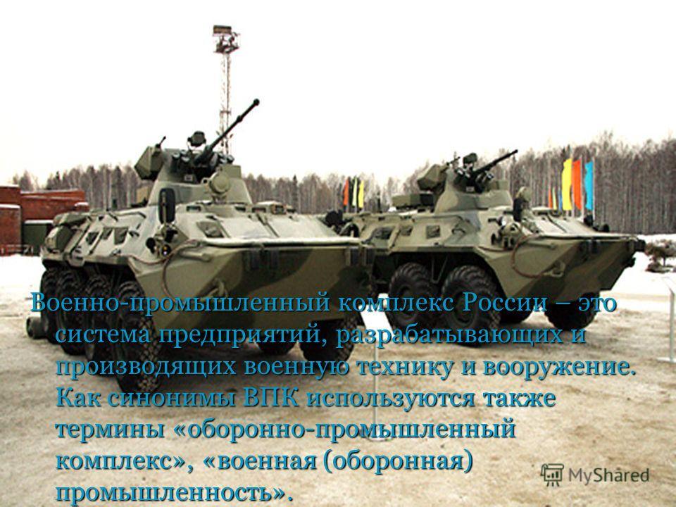Военно-промышленный комплекс России – это система предприятий, разрабатывающих и производящих военную технику и вооружение. Как синонимы ВПК используются также термины «оборонно-промышленный комплекс», «военная (оборонная) промышленность».