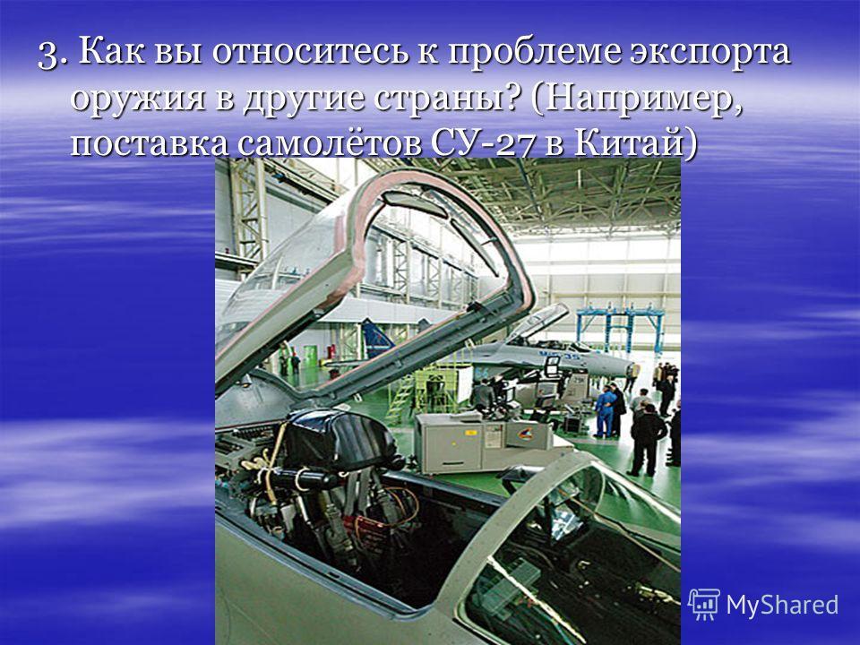 3. Как вы относитесь к проблеме экспорта оружия в другие страны? (Например, поставка самолётов СУ-27 в Китай)