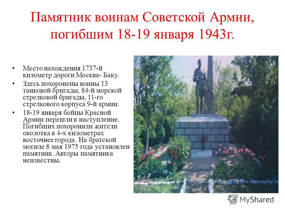 Памятник воинам Советской Армии, погибшим 18-19 января 1943г. Место нахождения 1737-й километр дороги Москва- Баку. Здесь похоронены воины 13 танковой бригады, 84-й морской стрелковой бригады, 11-го стрелкового корпуса 9-й армии. 18-19 января бойцы К