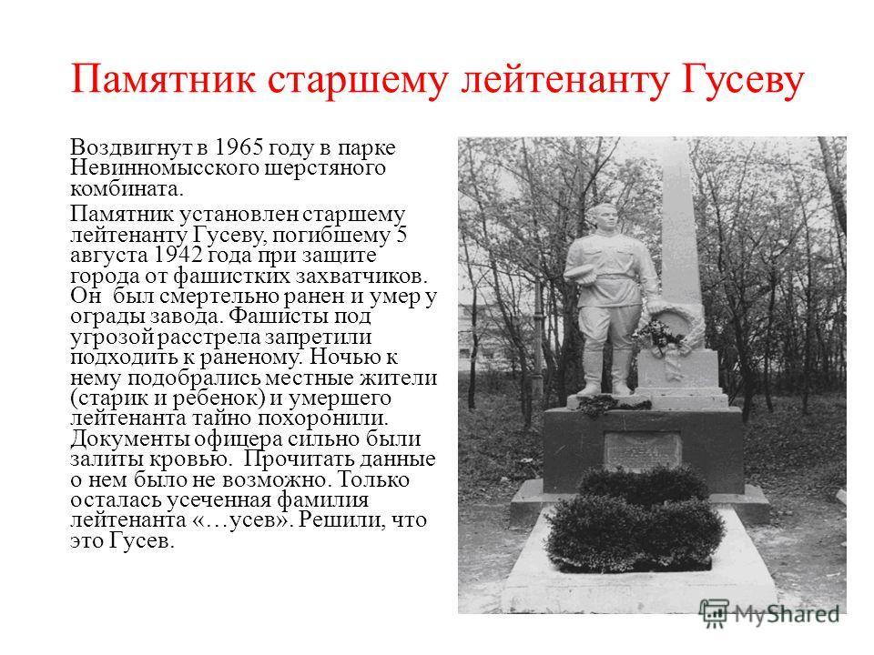 Памятник старшему лейтенанту Гусеву Воздвигнут в 1965 году в парке Невинномысского шерстяного комбината. Памятник установлен старшему лейтенанту Гусеву, погибшему 5 августа 1942 года при защите города от фашистких захватчиков. Он был смертельно ранен