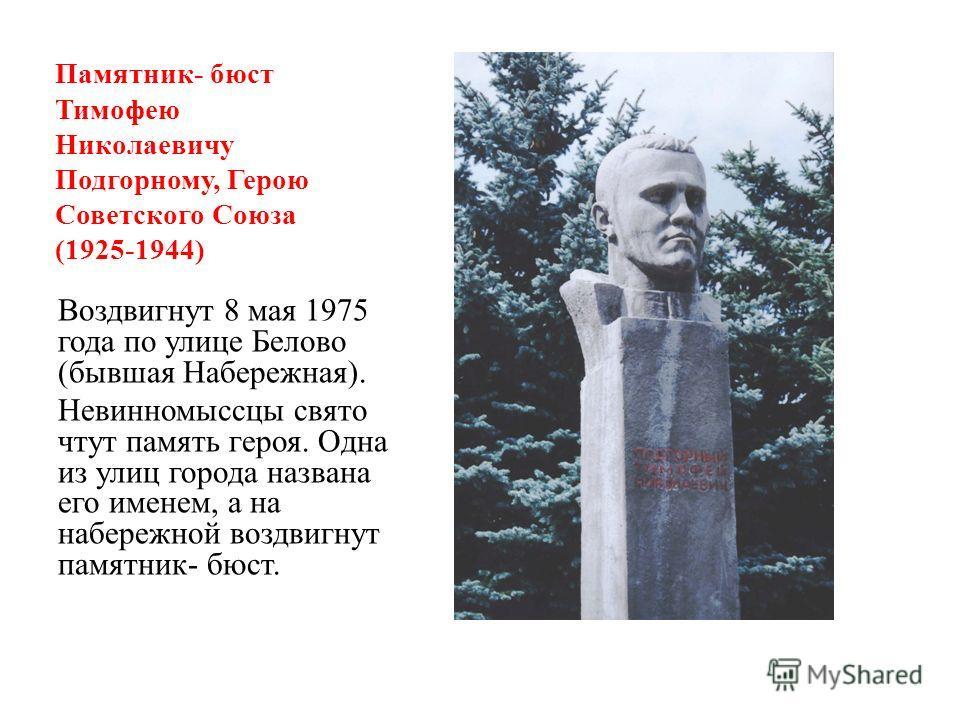 Памятник- бюст Тимофею Николаевичу Подгорному, Герою Советского Союза (1925-1944) Воздвигнут 8 мая 1975 года по улице Белово (бывшая Набережная). Невинномыссцы свято чтут память героя. Одна из улиц города названа его именем, а на набережной воздвигну