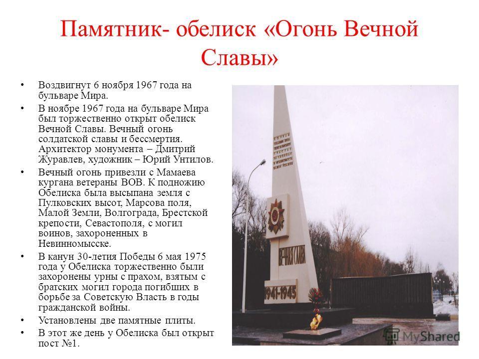 Памятник- обелиск «Огонь Вечной Славы» Воздвигнут 6 ноября 1967 года на бульваре Мира. В ноябре 1967 года на бульваре Мира был торжественно открыт обелиск Вечной Славы. Вечный огонь солдатской славы и бессмертия. Архитектор монумента – Дмитрий Журавл