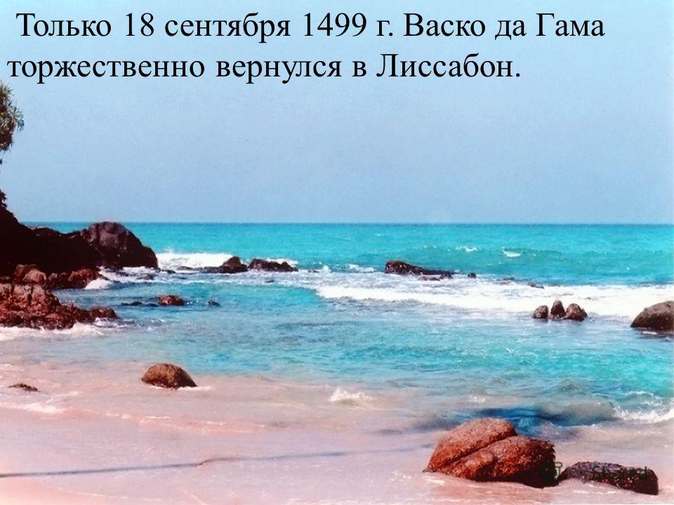 Только 18 сентября 1499 г. Васко да Гама торжественно вернулся в Лиссабон.