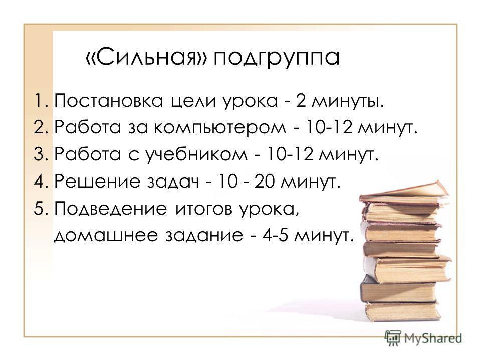 «Сильная» подгруппа 1. Постановка цели урока - 2 минуты. 2. Работа за компьютером - 10-12 минут. 3. Работа с учебником - 10-12 минут. 4. Решение задач - 10 - 20 минут. 5. Подведение итогов урока, домашнее задание - 4-5 минут.