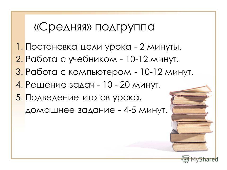 «Средняя» подгруппа 1. Постановка цели урока - 2 минуты. 2. Работа с учебником - 10-12 минут. 3. Работа с компьютером - 10-12 минут. 4. Решение задач - 10 - 20 минут. 5. Подведение итогов урока, домашнее задание - 4-5 минут.