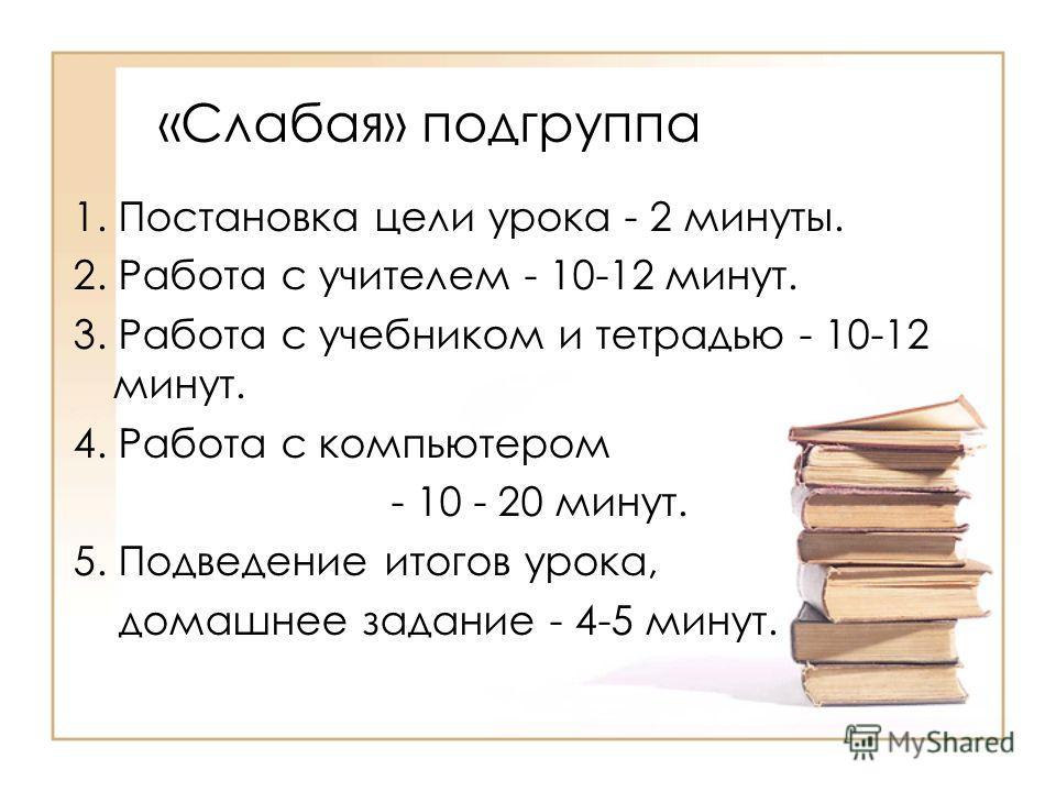 «Слабая» подгруппа 1. Постановка цели урока - 2 минуты. 2. Работа с учителем - 10-12 минут. 3. Работа с учебником и тетрадью - 10-12 минут. 4. Работа с компьютером - 10 - 20 минут. 5. Подведение итогов урока, домашнее задание - 4-5 минут.