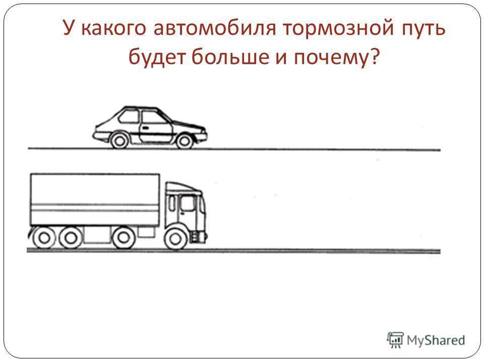 У какого автомобиля тормозной путь будет больше и почему ?