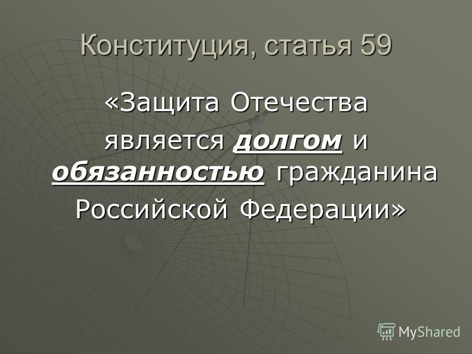 Конституция, статья 59 «Защита Отечества является долгом и обязанностью гражданина Российской Федерации» Российской Федерации»