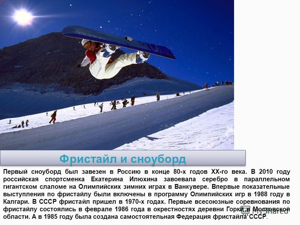 Первый сноуборд был завезен в Россию в конце 80-х годов XX-го века. В 2010 году российская спортсменка Екатерина Илюхина завоевала серебро в параллельном гигантском слаломе на Олимпийских зимних играх в Ванкувере. Впервые показательные выступления по