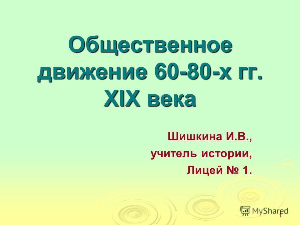1 Общественное движение 60-80-х гг. XIX века Шишкина И.В., учитель истории, Лицей 1.