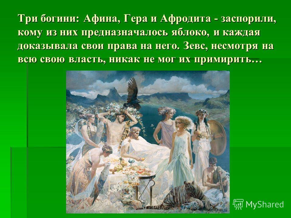 Три богини: Афина, Гера и Афродита - заспорили, кому из них предназначалось яблоко, и каждая доказывала свои права на него. Зевс, несмотря на всю свою власть, никак не мог их примирить…