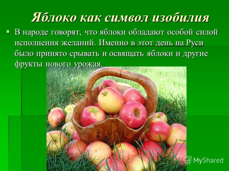 Яблоко как символ изобилия В народе говорят, что яблоки обладают особой силой исполнения желаний. Именно в этот день на Руси было принято срывать и освящать яблоки и другие фрукты нового урожая. В народе говорят, что яблоки обладают особой силой испо