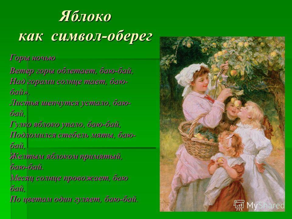 Яблоко как символ-оберег Горы ночью Ветер горы облетает, баю-бай, Над горами солнце тает, баю- бай». Листья шепчутся устало, баю- бай, Гулко яблоко упало, баю-бай, Подломился стебель мяты, баю- бай, Желтым яблоком примятый, баю-бай. Месяц солнце пров