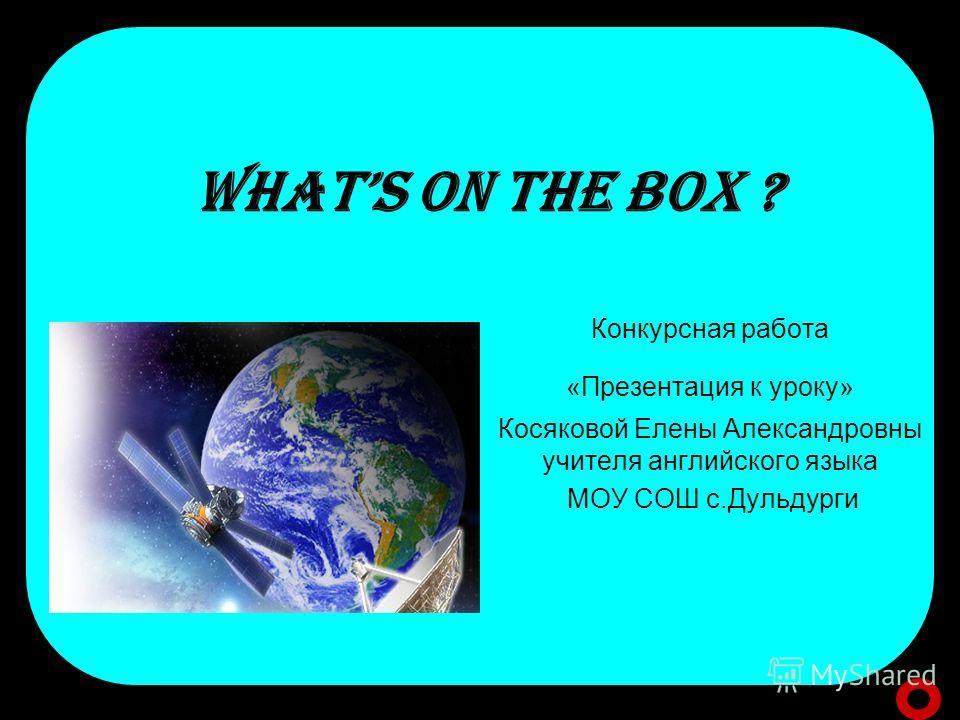 WHATS ON THE BOX ? Конкурсная работа «Презентация к уроку» Косяковой Елены Александровны учителя английского языка МОУ СОШ с.Дульдурги