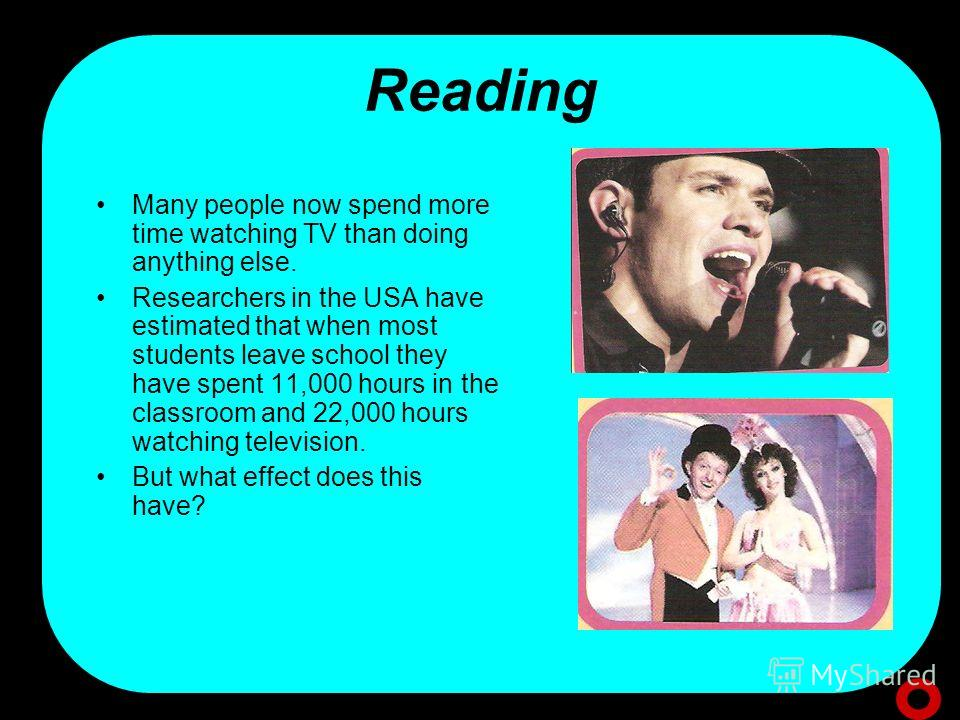 Reading Many people now spend more time watching TV than doing anything else. Researchers in the USA have estimated that when most students leave school they have spent 11,000 hours in the classroom and 22,000 hours watching television. But what effe