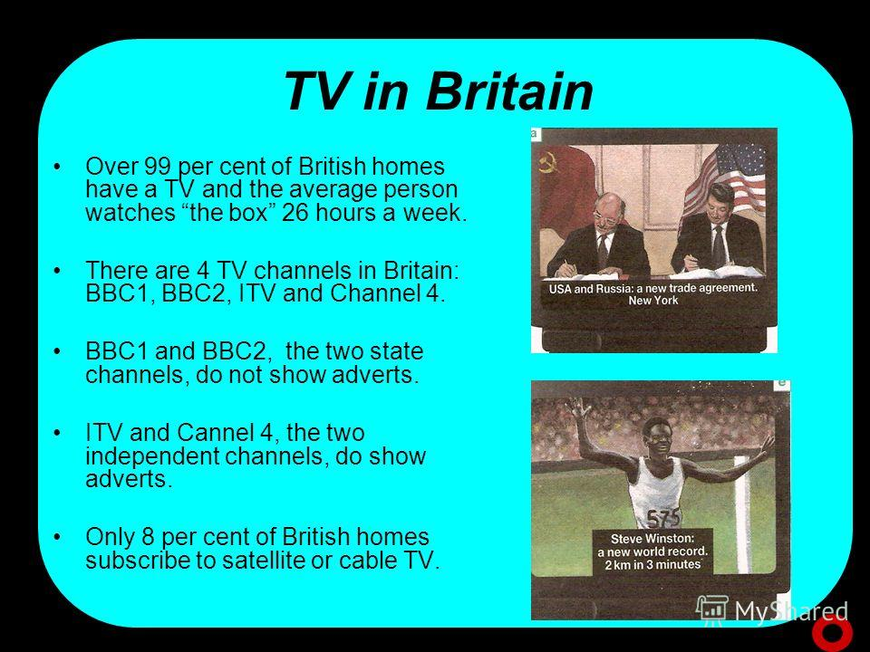 TV in Britain Over 99 per cent of British homes have a TV and the average person watches the box 26 hours a week. There are 4 TV channels in Britain: BBC1, BBC2, ITV and Channel 4. BBC1 and BBC2, the two state channels, do not show adverts. ITV and C