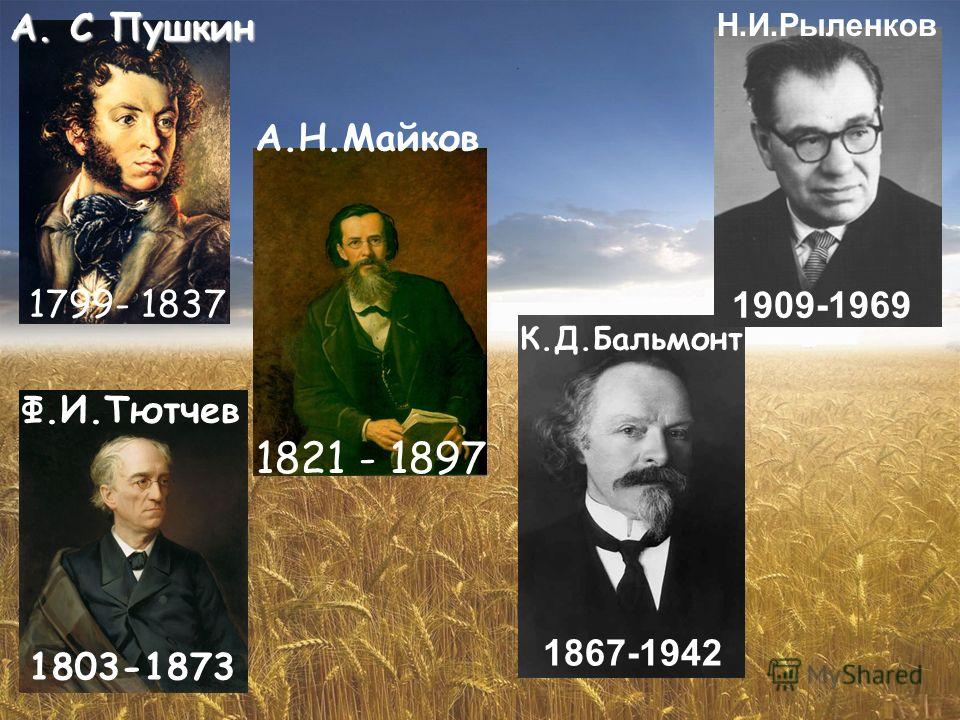 1821 - 1897 А. С Пушкин Ф.И.Тютчев А.Н.Майков К.Д.Бальмонт Н.И.Рыленков 1799- 1837 1803-1873 1867-1942 1909-1969