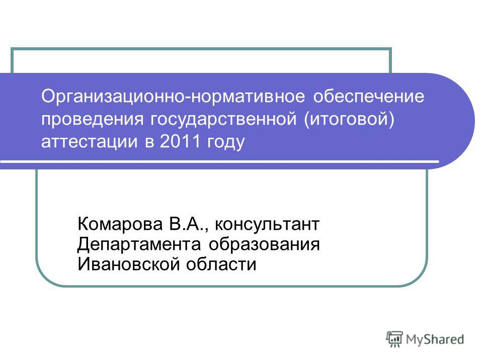 Организационно-нормативное обеспечение проведения государственной (итоговой) аттестации в 2011 году Комарова В.А., консультант Департамента образования Ивановской области