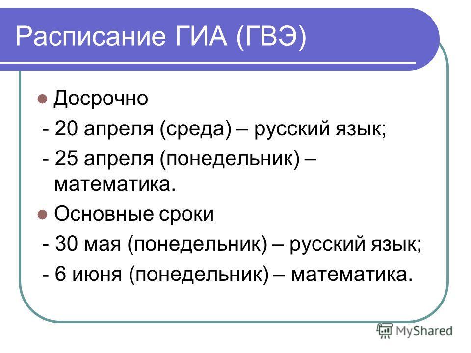 Расписание ГИА (ГВЭ) Досрочно - 20 апреля (среда) – русский язык; - 25 апреля (понедельник) – математика. Основные сроки - 30 мая (понедельник) – русский язык; - 6 июня (понедельник) – математика.