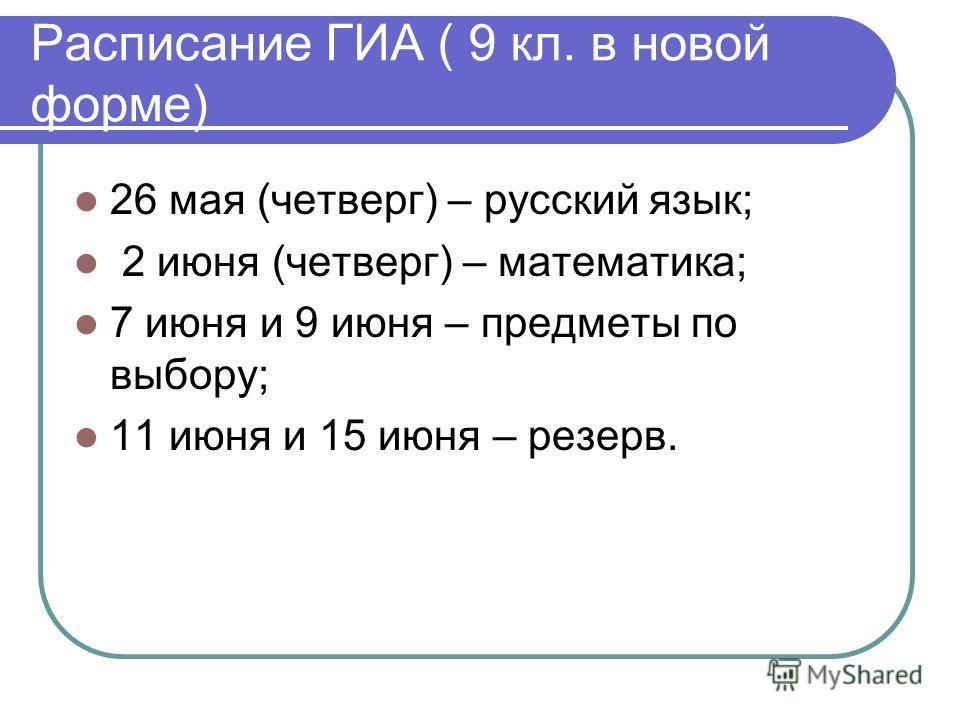 Расписание ГИА ( 9 кл. в новой форме) 26 мая (четверг) – русский язык; 2 июня (четверг) – математика; 7 июня и 9 июня – предметы по выбору; 11 июня и 15 июня – резерв.