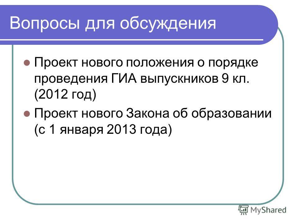 Вопросы для обсуждения Проект нового положения о порядке проведения ГИА выпускников 9 кл. (2012 год) Проект нового Закона об образовании (с 1 января 2013 года)