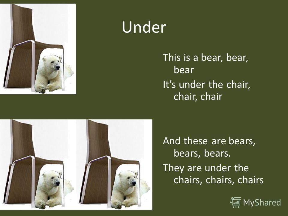 Under This is a bear, bear, bear Its under the chair, chair, chair And these are bears, bears, bears. They are under the chairs, chairs, chairs