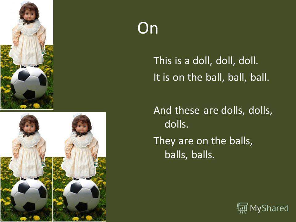 On This is a doll, doll, doll. It is on the ball, ball, ball. And these are dolls, dolls, dolls. They are on the balls, balls, balls.