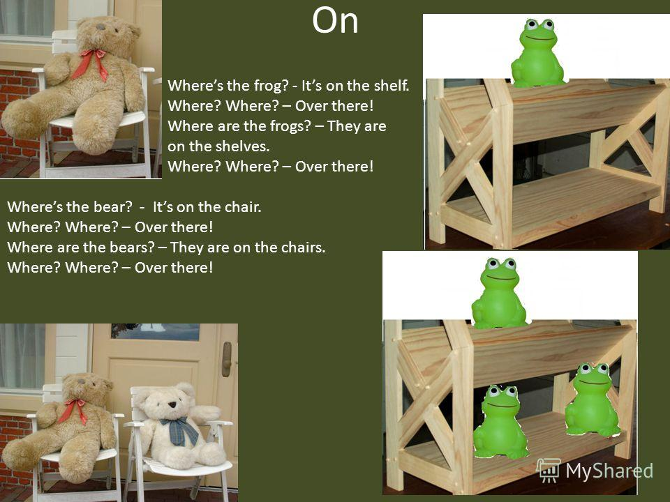 On Wheres the bear? - Its on the chair. Where? Where? – Over there! Where are the bears? – They are on the chairs. Where? Where? – Over there! Wheres the frog? - Its on the shelf. Where? Where? – Over there! Where are the frogs? – They are on the she