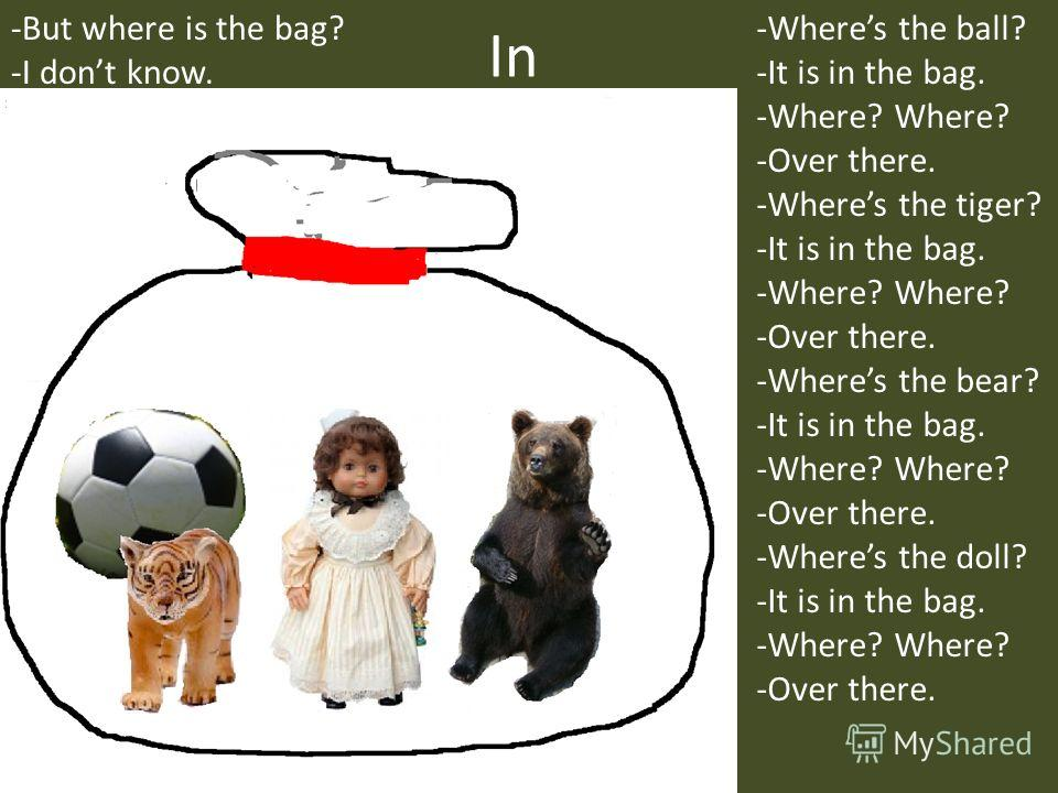 In -Wheres the ball? -It is in the bag. -Where? Where? -Over there. -Wheres the tiger? -It is in the bag. -Where? Where? -Over there. -Wheres the bear? -It is in the bag. -Where? Where? -Over there. -Wheres the doll? -It is in the bag. -Where? Where?