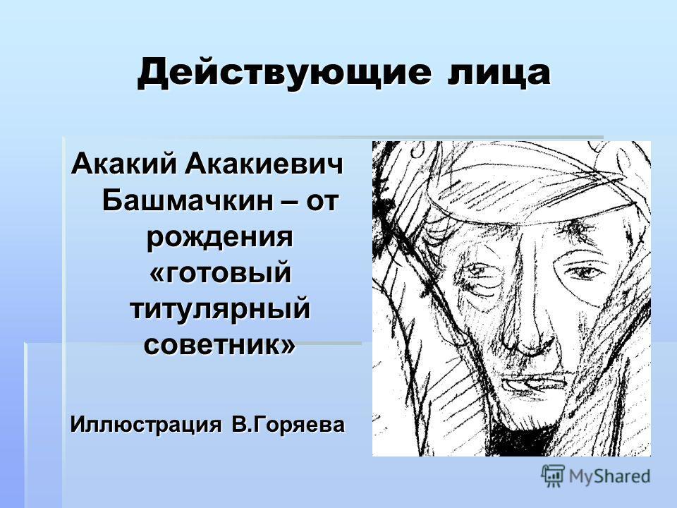 Действующие лица Акакий Акакиевич Башмачкин – от рождения «готовый титулярный советник» Иллюстрация В.Горяева