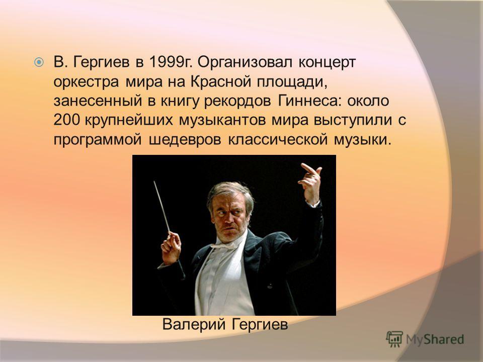 В. Гергиев в 1999г. Организовал концерт оркестра мира на Красной площади, занесенный в книгу рекордов Гиннеса: около 200 крупнейших музыкантов мира выступили с программой шедевров классической музыки. Валерий Гергиев