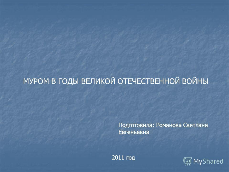 МУРОМ В ГОДЫ ВЕЛИКОЙ ОТЕЧЕСТВЕННОЙ ВОЙНЫ Подготовила: Романова Светлана Евгеньевна 2011 год